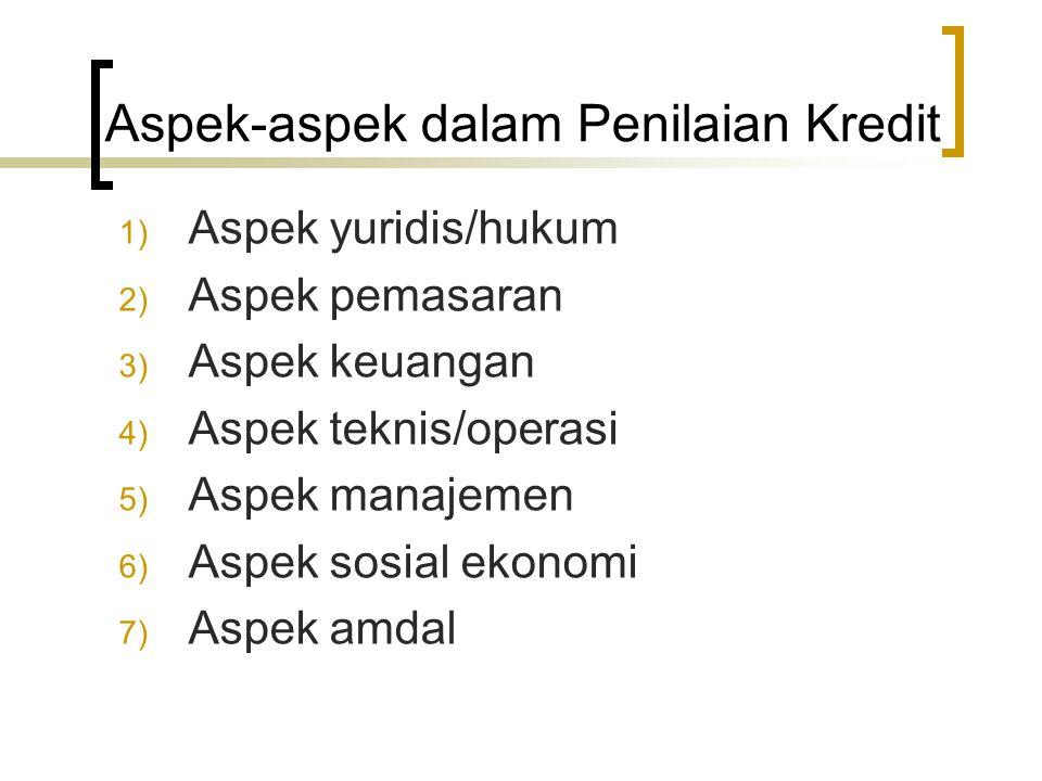 Aspek-aspek dalam Penilaian Kredit 1) Aspek yuridis/hukum 2) Aspek pemasaran 3) Aspek keuangan 4) Aspek teknis/operasi 5) Aspek manajemen 6) Aspek sos