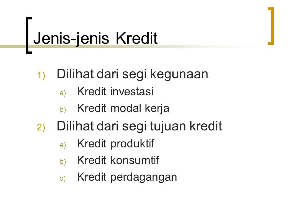 Jenis-jenis Kredit 1) Dilihat dari segi kegunaan a) Kredit investasi b) Kredit modal kerja 2) Dilihat dari segi tujuan kredit a) Kredit produktif b) K