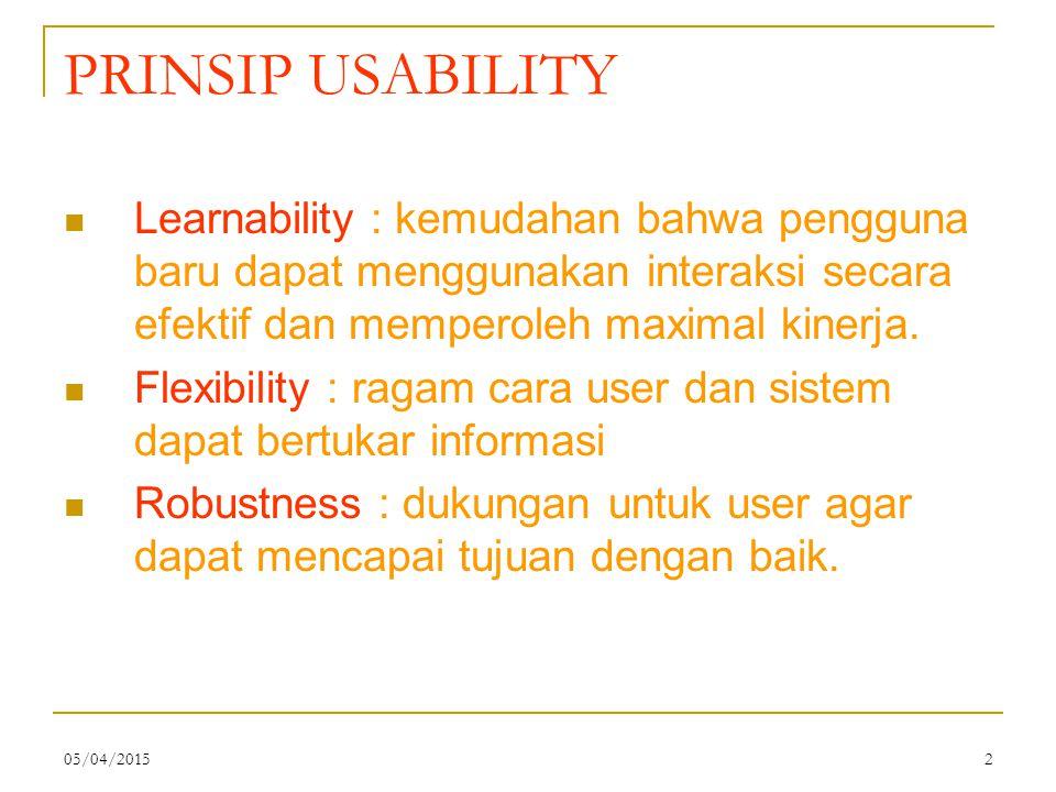 05/04/20152 PRINSIP USABILITY Learnability : kemudahan bahwa pengguna baru dapat menggunakan interaksi secara efektif dan memperoleh maximal kinerja.