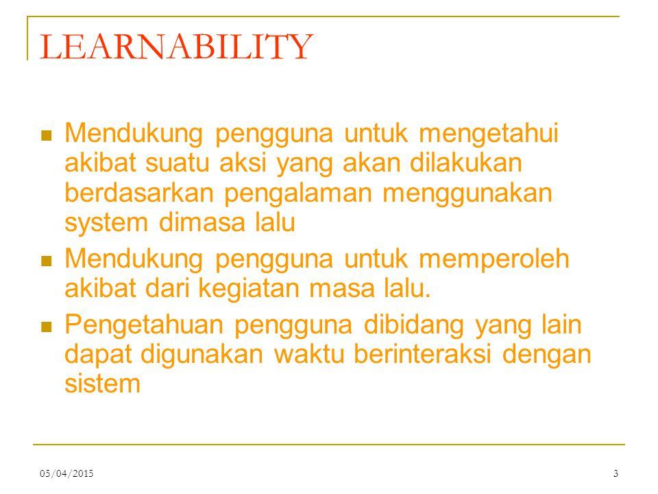 05/04/20153 LEARNABILITY Mendukung pengguna untuk mengetahui akibat suatu aksi yang akan dilakukan berdasarkan pengalaman menggunakan system dimasa lalu Mendukung pengguna untuk memperoleh akibat dari kegiatan masa lalu.