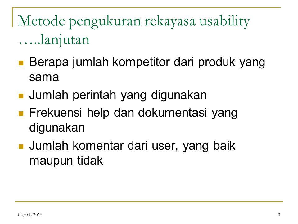 05/04/20159 Metode pengukuran rekayasa usability …..lanjutan Berapa jumlah kompetitor dari produk yang sama Jumlah perintah yang digunakan Frekuensi help dan dokumentasi yang digunakan Jumlah komentar dari user, yang baik maupun tidak