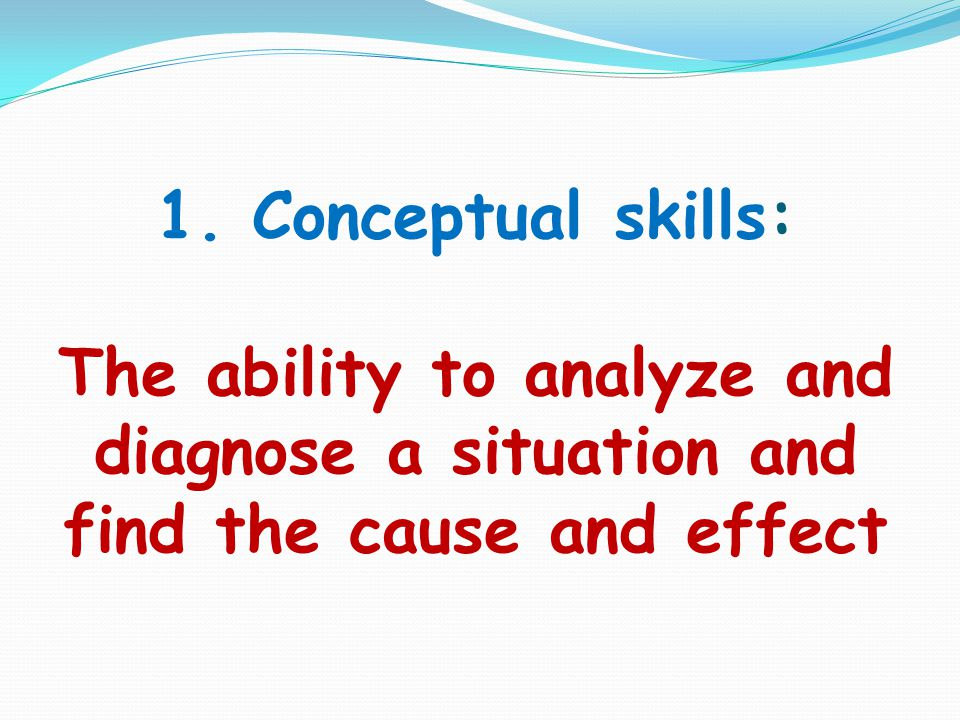1. Conceptual skills: The ability to analyze and diagnose a situation and find the cause and effect