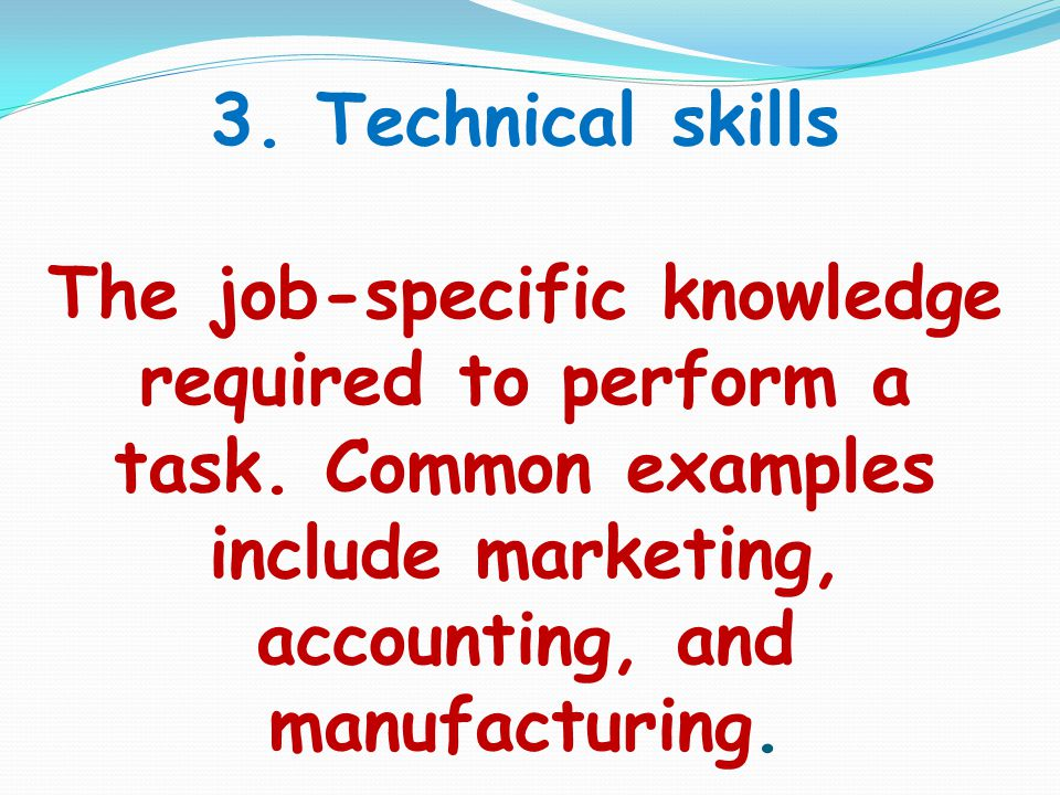 3. Technical skills The job-specific knowledge required to perform a task. Common examples include marketing, accounting, and manufacturing.
