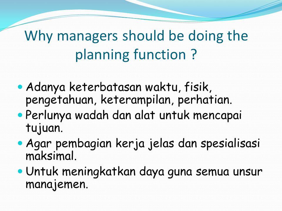 Why managers should be doing the planning function ? Adanya keterbatasan waktu, fisik, pengetahuan, keterampilan, perhatian. Perlunya wadah dan alat u