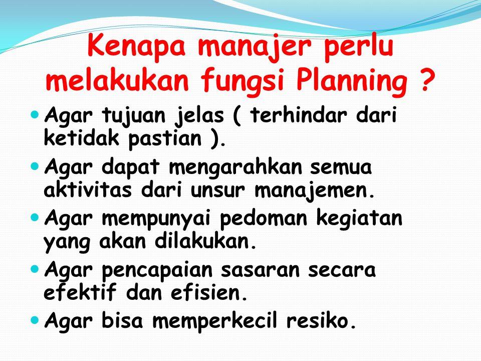 Kenapa manajer perlu melakukan fungsi Planning ? Agar tujuan jelas ( terhindar dari ketidak pastian ). Agar dapat mengarahkan semua aktivitas dari uns