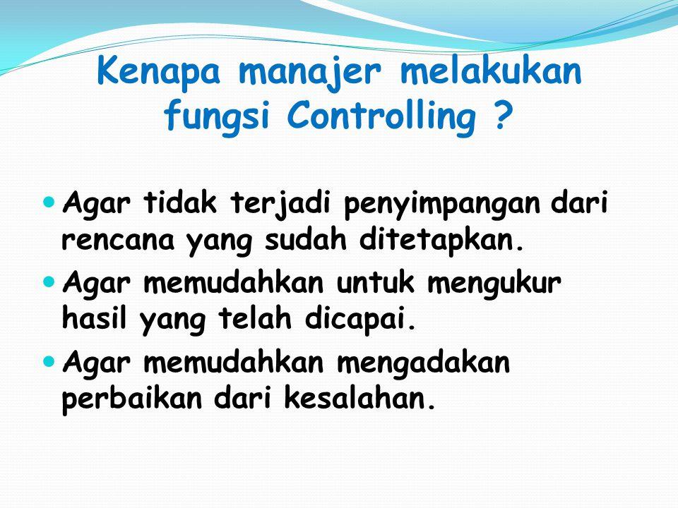 Kenapa manajer melakukan fungsi Controlling ? Agar tidak terjadi penyimpangan dari rencana yang sudah ditetapkan. Agar memudahkan untuk mengukur hasil