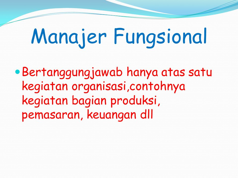 Manajer Fungsional Bertanggungjawab hanya atas satu kegiatan organisasi,contohnya kegiatan bagian produksi, pemasaran, keuangan dll