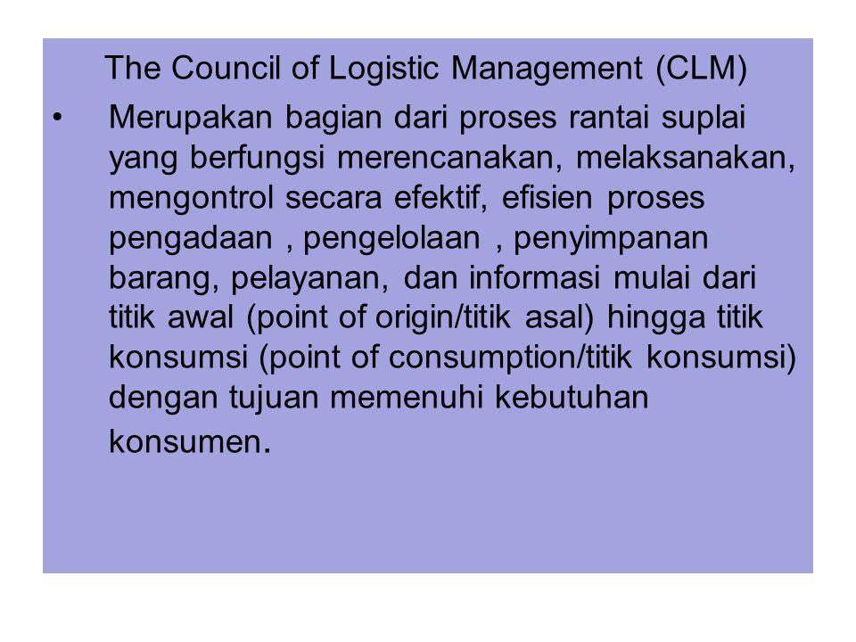 The Council of Logistic Management (CLM) Merupakan bagian dari proses rantai suplai yang berfungsi merencanakan, melaksanakan, mengontrol secara efekt