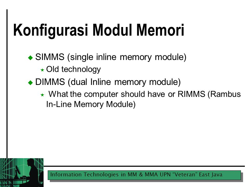 Information Technologies in MM & MMA UPN Veteran East Java Konfigurasi Modul Memori  SIMMS (single inline memory module)  Old technology  DIMMS (dual Inline memory module)  What the computer should have or RIMMS (Rambus In-Line Memory Module)