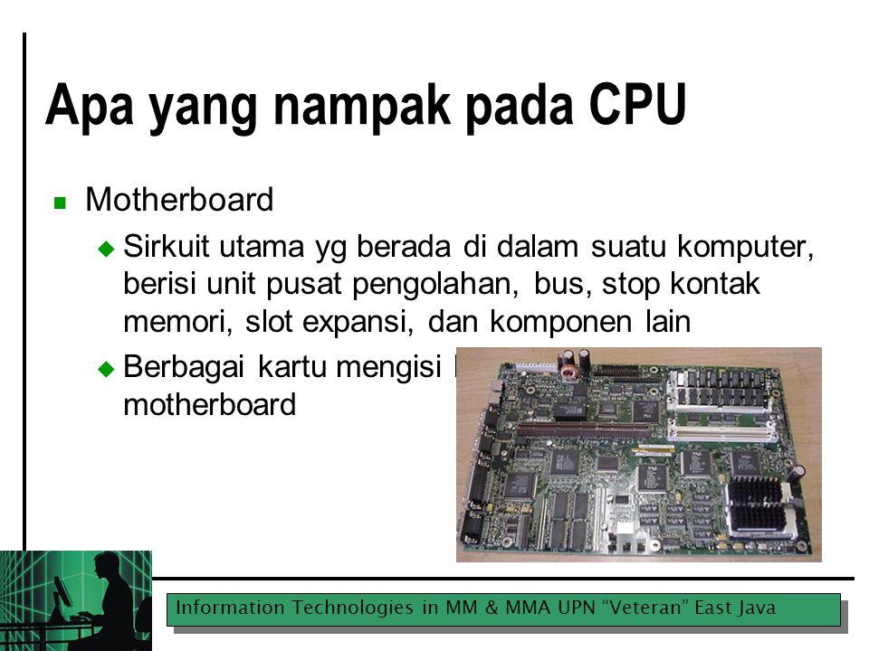 Information Technologies in MM & MMA UPN Veteran East Java Apa yang nampak pada CPU Motherboard  Sirkuit utama yg berada di dalam suatu komputer, berisi unit pusat pengolahan, bus, stop kontak memori, slot expansi, dan komponen lain  Berbagai kartu mengisi ke dalam slot pada [atas] motherboard
