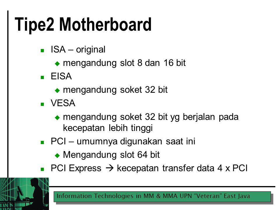 Information Technologies in MM & MMA UPN Veteran East Java Tipe2 Motherboard ISA – original  mengandung slot 8 dan 16 bit EISA  mengandung soket 32 bit VESA  mengandung soket 32 bit yg berjalan pada kecepatan lebih tinggi PCI – umumnya digunakan saat ini  Mengandung slot 64 bit PCI Express  kecepatan transfer data 4 x PCI