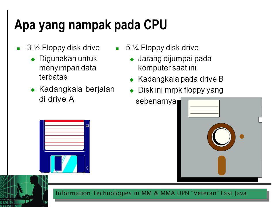 Information Technologies in MM & MMA UPN Veteran East Java Apa yang nampak pada CPU 3 ½ Floppy disk drive  Digunakan untuk menyimpan data terbatas  K adangkala berjalan di drive A 5 ¼ Floppy disk drive  Jarang dijumpai pada komputer saat ini  Kadangkala pada drive B  Disk ini mrpk floppy yang sebenarnya