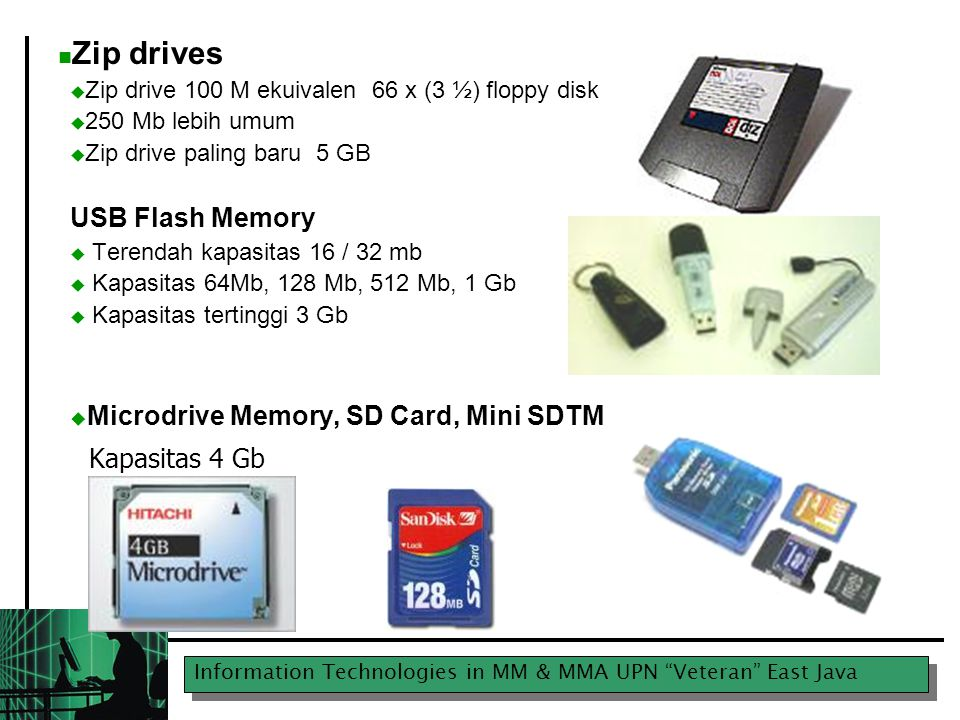 "Information Technologies in MM & MMA UPN ""Veteran"" East Java Zip drives  Zip drive 100 M ekuivalen 66 x (3 ½) floppy disk  250 Mb lebih umum  Zip d"