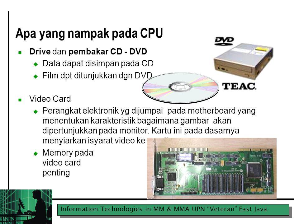 Information Technologies in MM & MMA UPN Veteran East Java Apa yang nampak pada CPU Drive dan pembakar CD - DVD  Data dapat disimpan pada CD  Film dpt ditunjukkan dgn DVD Video Card  Perangkat elektronik yg dijumpai pada motherboard yang menentukan karakteristik bagaimana gambar akan dipertunjukkan pada monitor.