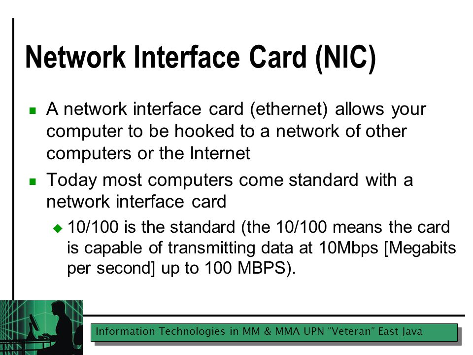 Information Technologies in MM & MMA UPN Veteran East Java Network Interface Card (NIC) A network interface card (ethernet) allows your computer to be hooked to a network of other computers or the Internet Today most computers come standard with a network interface card  10/100 is the standard (the 10/100 means the card is capable of transmitting data at 10Mbps [Megabits per second] up to 100 MBPS).