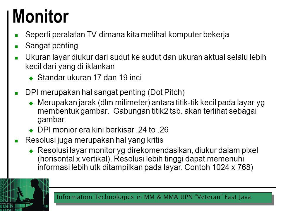 Information Technologies in MM & MMA UPN Veteran East Java Monitor Seperti peralatan TV dimana kita melihat komputer bekerja Sangat penting Ukuran layar diukur dari sudut ke sudut dan ukuran aktual selalu lebih kecil dari yang di iklankan  Standar ukuran 17 dan 19 inci DPI merupakan hal sangat penting (Dot Pitch)  Merupakan jarak (dlm milimeter) antara titik-tik kecil pada layar yg membentuk gambar.
