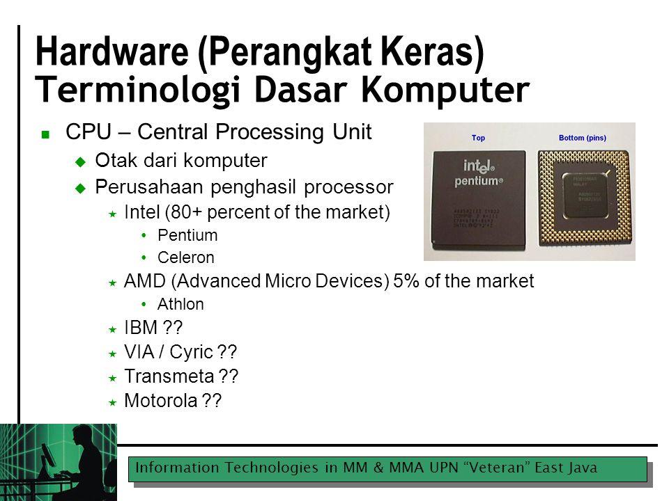 Information Technologies in MM & MMA UPN Veteran East Java Apa yang nampak pada CPU Processing Speed  Masalalu  4.7 Mhz awal 80s  10 Mhz pertengahan 80s  Saklar turbo dibutuhkan pada komputer karena bbrp software tidak dapat berjalan pada 10 Mhz  Saat ini  2,000+ MHz is common (2 Gigahertz)  3,000 MHZ (3 GHz) is now available  Untuk aplikasi bisnis 2 GHz cukup, CPU lebih cepat diperlukan utk video rendering dan bermain game