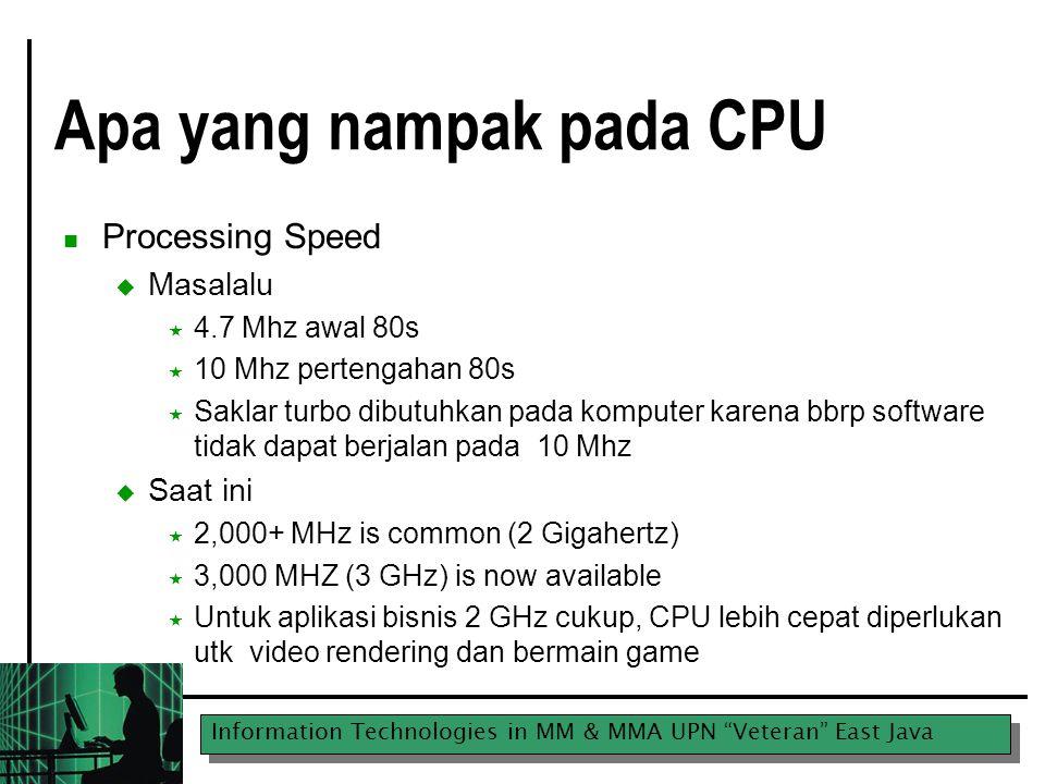 Information Technologies in MM & MMA UPN Veteran East Java Intel CPUs ProcessorSpeed (Mhz) 8086/80884.7,8,10,12 802868,10,12 8038616,20,25,33,40 8048620,25,33,40,50,66,75,80,100 P5/Pentium (80586)60,66,90,75,100,120,166,200 Pentium II233,266,300,333,400,450 Pentium III500-933 Pentium IV Pentium Intel II Core Duo 1-3+ Ghz