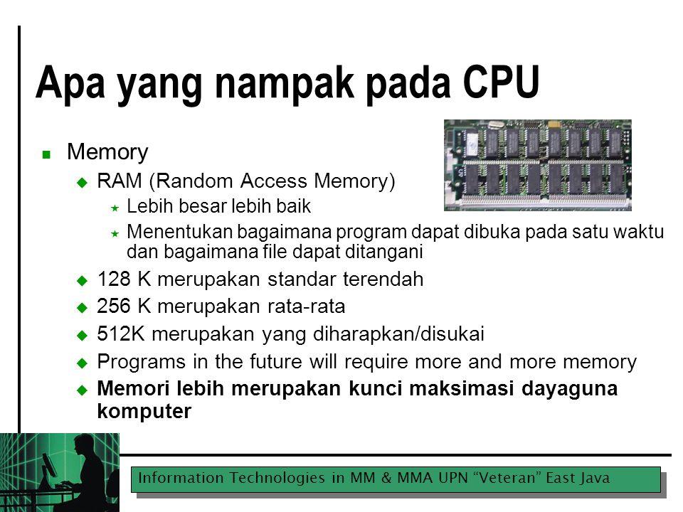 Information Technologies in MM & MMA UPN Veteran East Java Apa yang nampak pada CPU Memory  RAM (Random Access Memory)  Lebih besar lebih baik  Menentukan bagaimana program dapat dibuka pada satu waktu dan bagaimana file dapat ditangani  128 K merupakan standar terendah  256 K merupakan rata-rata  512K merupakan yang diharapkan/disukai  Programs in the future will require more and more memory  Memori lebih merupakan kunci maksimasi dayaguna komputer