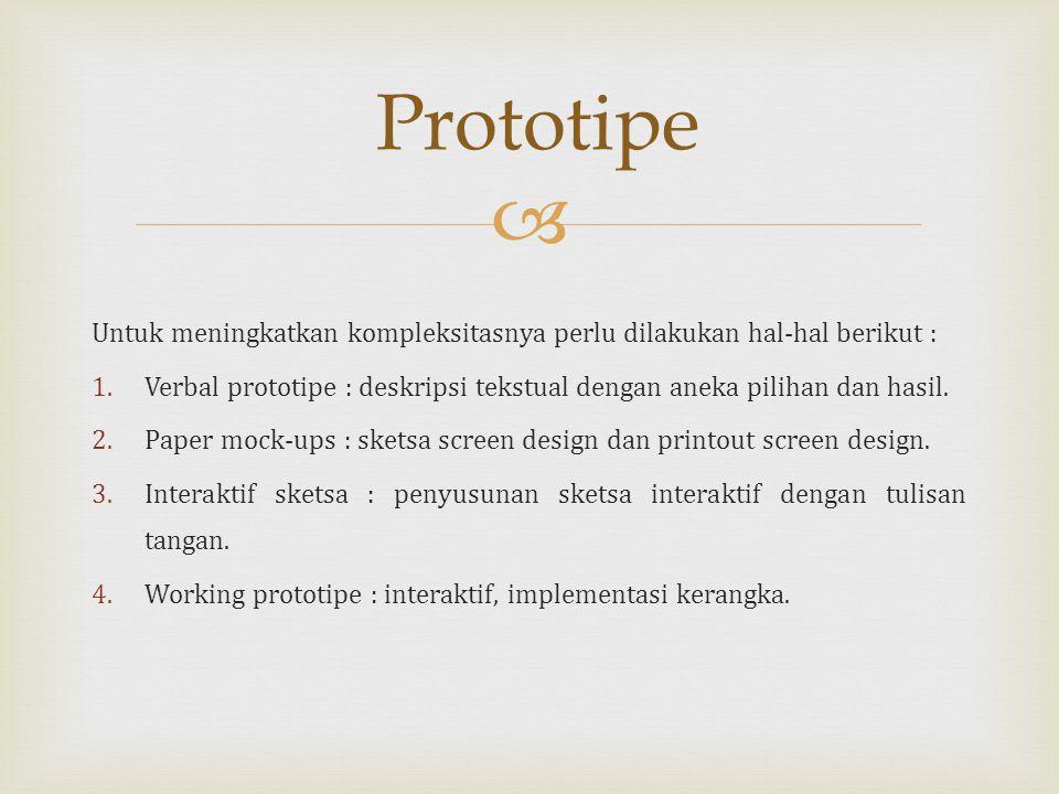  Untuk meningkatkan kompleksitasnya perlu dilakukan hal-hal berikut : 1.Verbal prototipe : deskripsi tekstual dengan aneka pilihan dan hasil.
