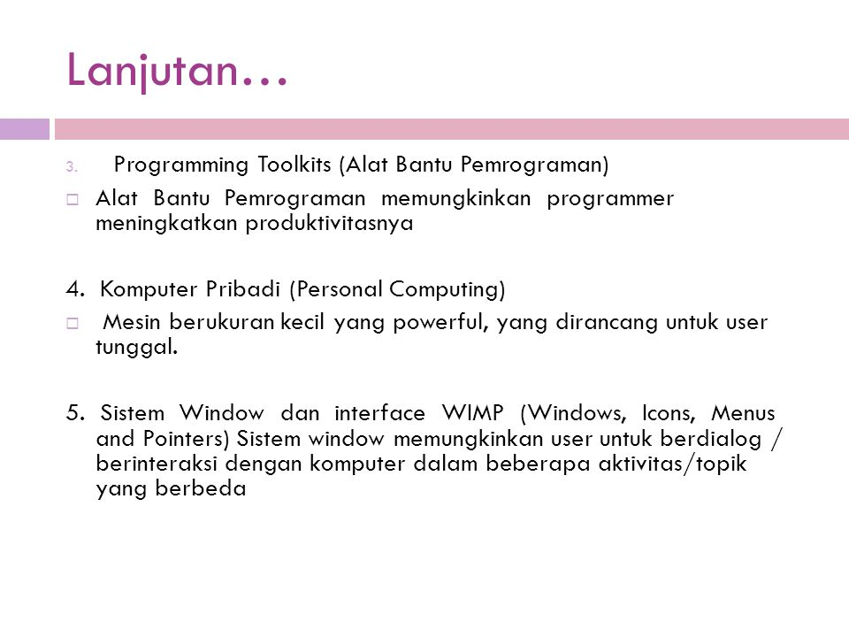 Lanjutan… 3. Programming Toolkits (Alat Bantu Pemrograman)  Alat Bantu Pemrograman memungkinkan programmer meningkatkan produktivitasnya 4. Komputer