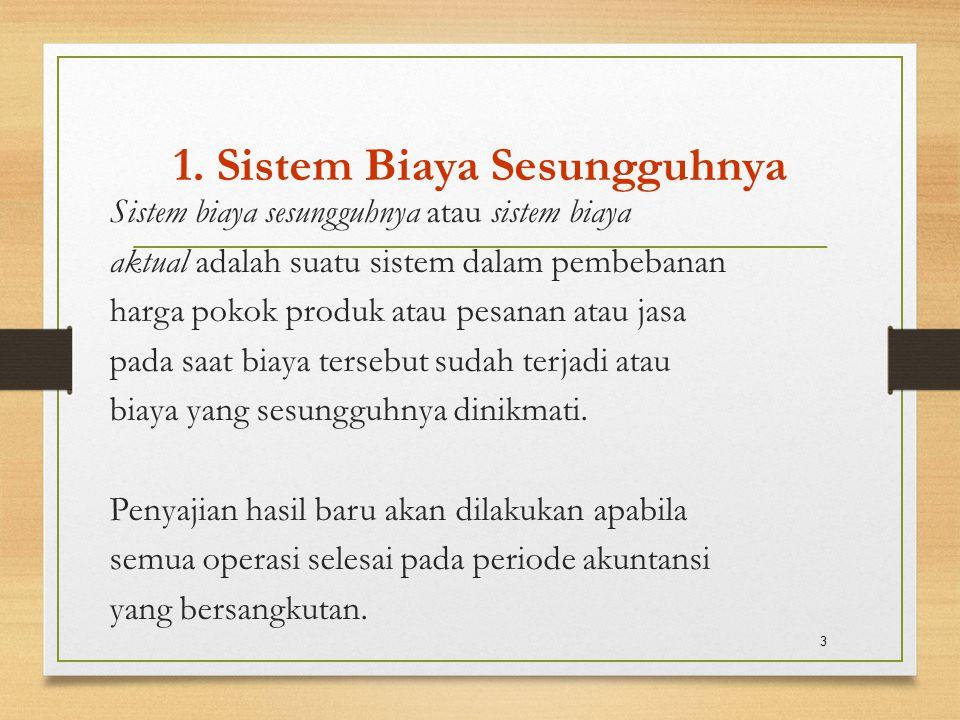 1. Sistem Biaya Sesungguhnya Sistem biaya sesungguhnya atau sistem biaya aktual adalah suatu sistem dalam pembebanan harga pokok produk atau pesanan a