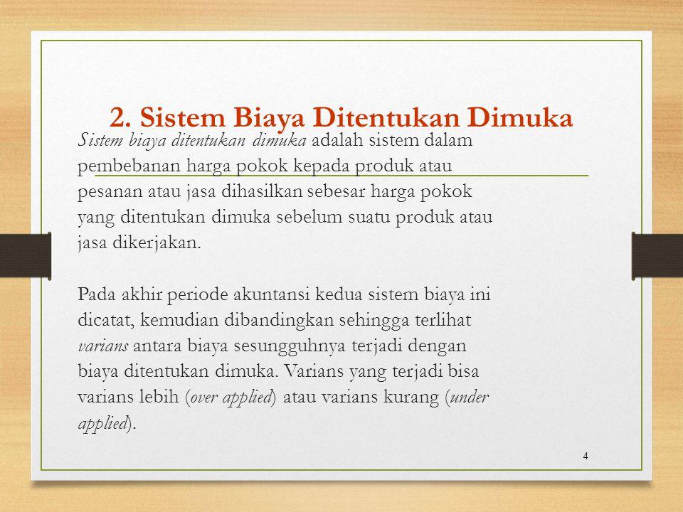 2. Sistem Biaya Ditentukan Dimuka Sistem biaya ditentukan dimuka adalah sistem dalam pembebanan harga pokok kepada produk atau pesanan atau jasa dihas