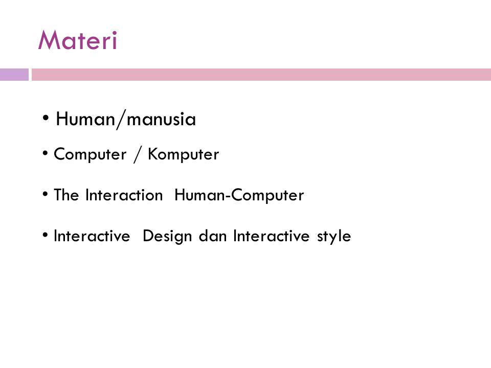 Materi Human/manusia Computer / Komputer The Interaction Human-Computer Interactive Design dan Interactive style