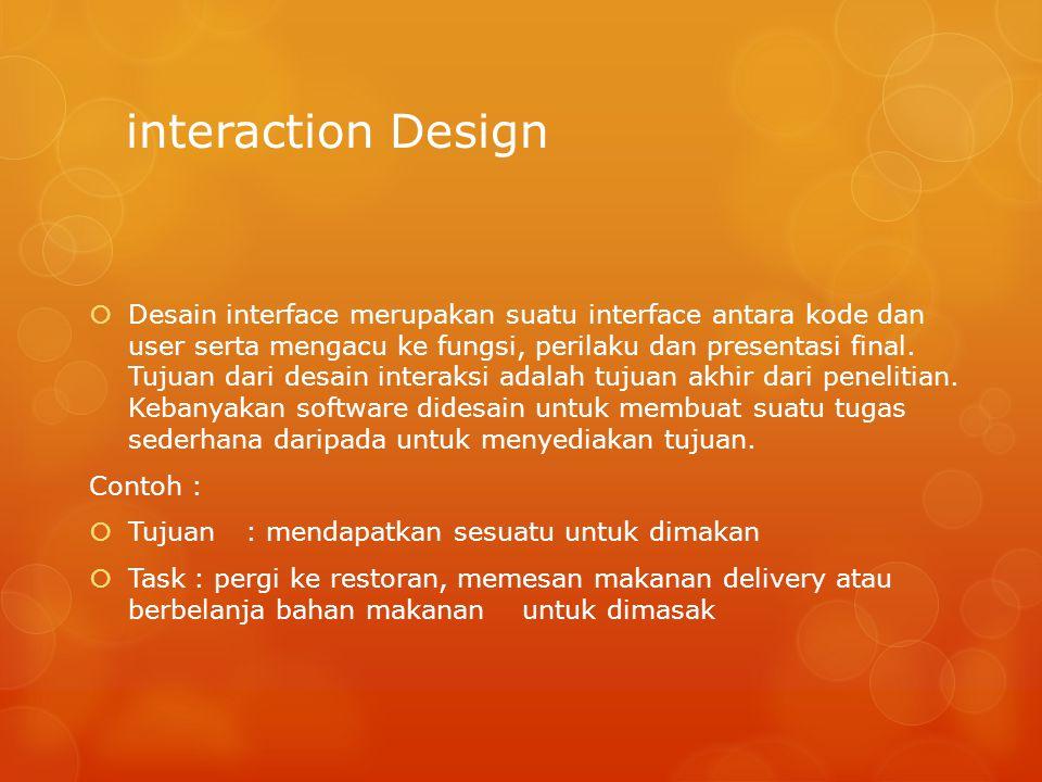 interaction Design  Desain interface merupakan suatu interface antara kode dan user serta mengacu ke fungsi, perilaku dan presentasi final. Tujuan da