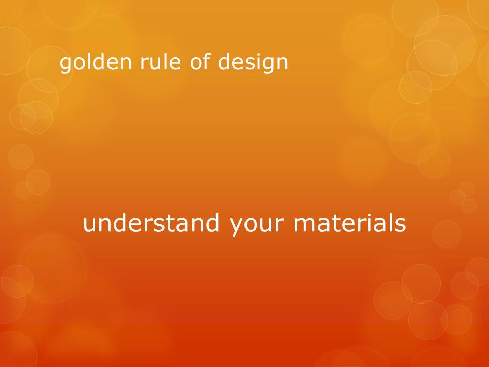 golden rule of design understand your materials