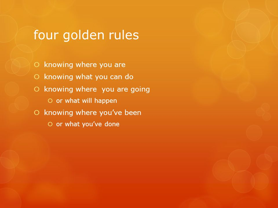 four golden rules  knowing where you are  knowing what you can do  knowing where you are going  or what will happen  knowing where you've been 