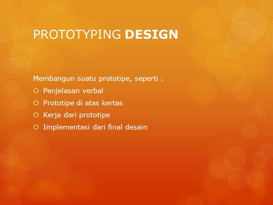 PROTOTYPING DESIGN Membangun suatu prototipe, seperti :  Penjelasan verbal  Prototipe di atas kertas  Kerja dari prototipe  Implementasi dari fina