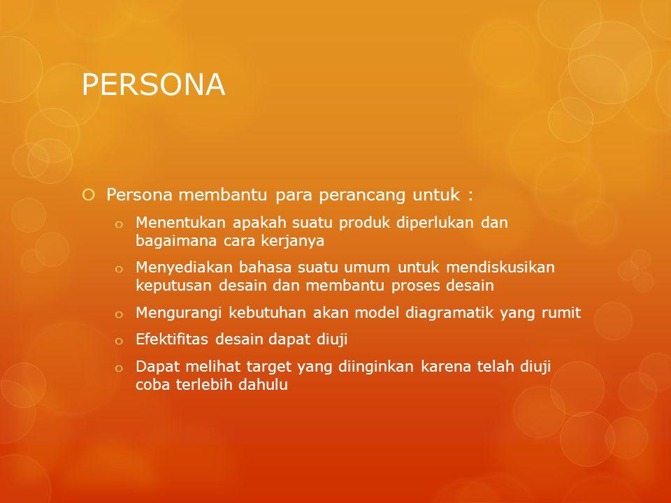 PERSONA  Persona membantu para perancang untuk : o Menentukan apakah suatu produk diperlukan dan bagaimana cara kerjanya o Menyediakan bahasa suatu u