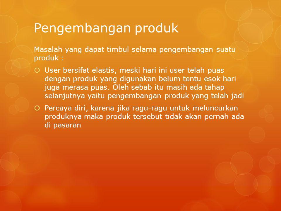 Pengembangan produk Masalah yang dapat timbul selama pengembangan suatu produk :  User bersifat elastis, meski hari ini user telah puas dengan produk