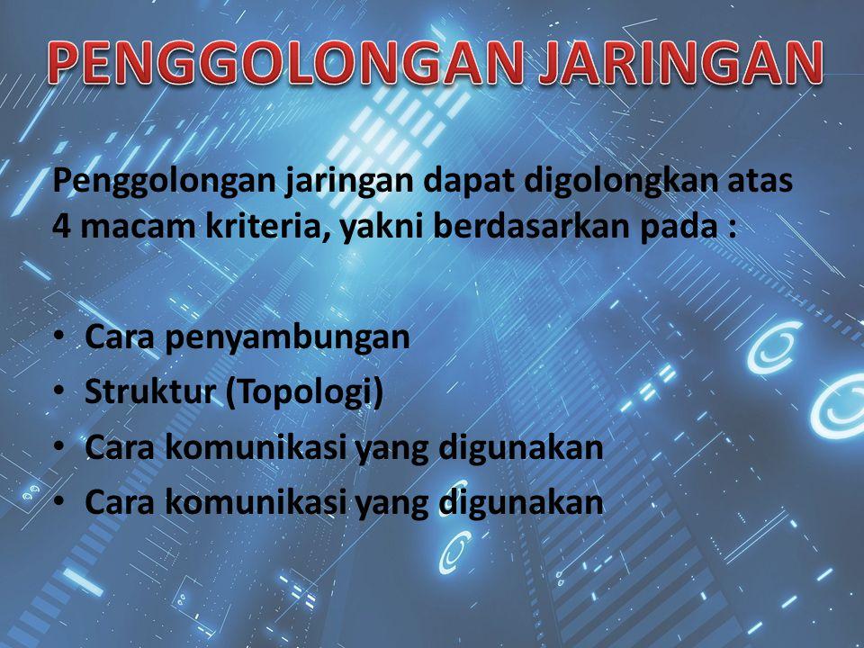 Penggolongan jaringan dapat digolongkan atas 4 macam kriteria, yakni berdasarkan pada : Cara penyambungan Struktur (Topologi) Cara komunikasi yang dig
