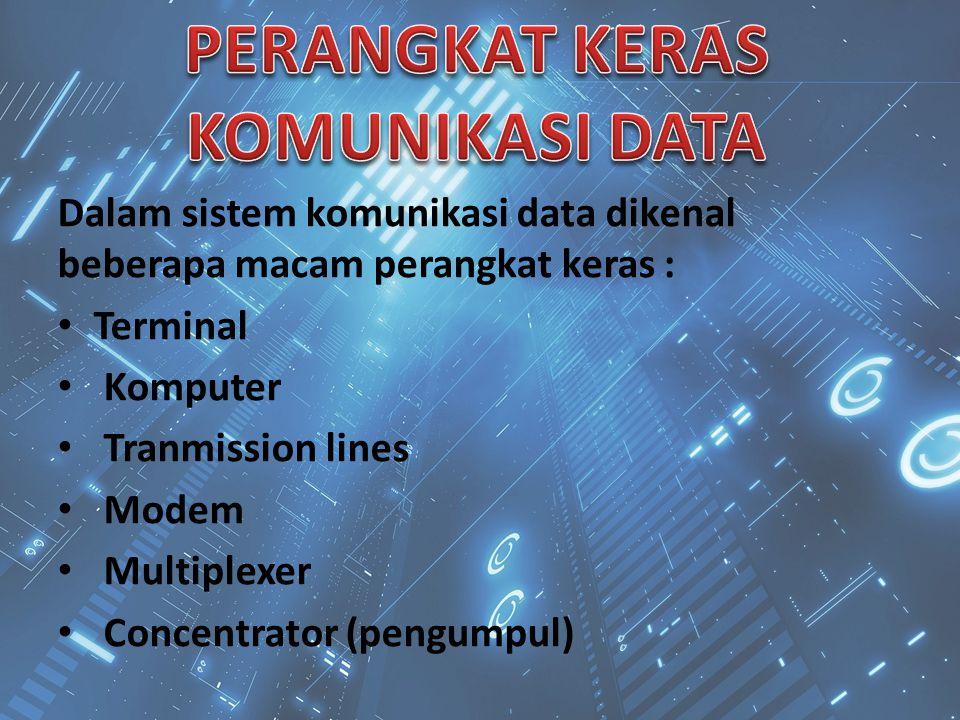 Dalam sistem komunikasi data dikenal beberapa macam perangkat keras : Terminal Komputer Tranmission lines Modem Multiplexer Concentrator (pengumpul)