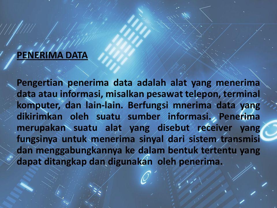 PENERIMA DATA Pengertian penerima data adalah alat yang menerima data atau informasi, misalkan pesawat telepon, terminal komputer, dan lain-lain. Berf