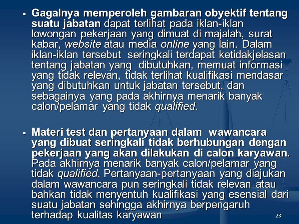 22 Kegagalan Rekrutmen Tidak seriusnya dalam Analisis Jabatan menimbulkan kurang nya informasi mengenai jabatan sehingga : Tidak seriusnya dalam Analisis Jabatan menimbulkan kurang nya informasi mengenai jabatan sehingga : Gagal mencocokkan karakteristik individu dengan persyaratan jabatan.
