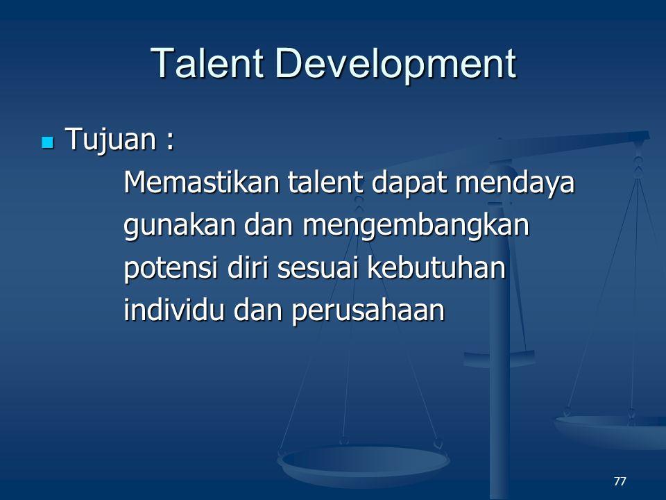 76 Talent & Succession Management Definisi : Definisi : Program perencanaan dan pengorganisasian karyawan berprestasi dan berpotensi tinggi sebagai calon pimpinan perusahaan di asa mendatang Program perencanaan dan pengorganisasian karyawan berprestasi dan berpotensi tinggi sebagai calon pimpinan perusahaan di asa mendatang Tujuan : Tujuan : 1.
