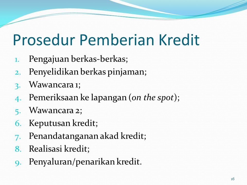 Prosedur Pemberian Kredit 1. Pengajuan berkas-berkas; 2. Penyelidikan berkas pinjaman; 3. Wawancara 1; 4. Pemeriksaan ke lapangan (on the spot); 5. Wa