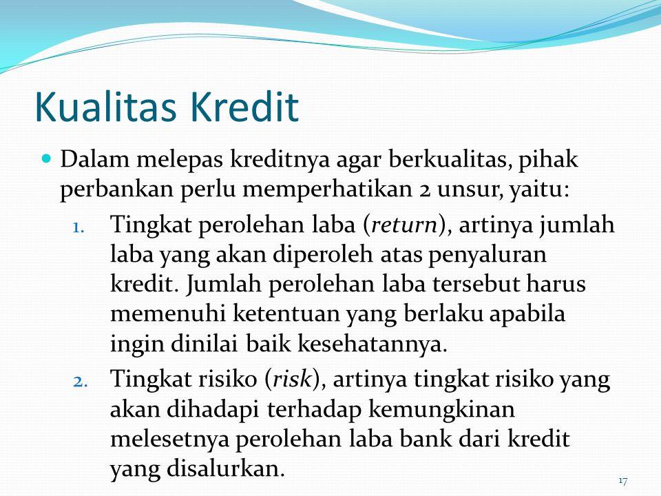 Kualitas Kredit Dalam melepas kreditnya agar berkualitas, pihak perbankan perlu memperhatikan 2 unsur, yaitu: 1. Tingkat perolehan laba (return), arti