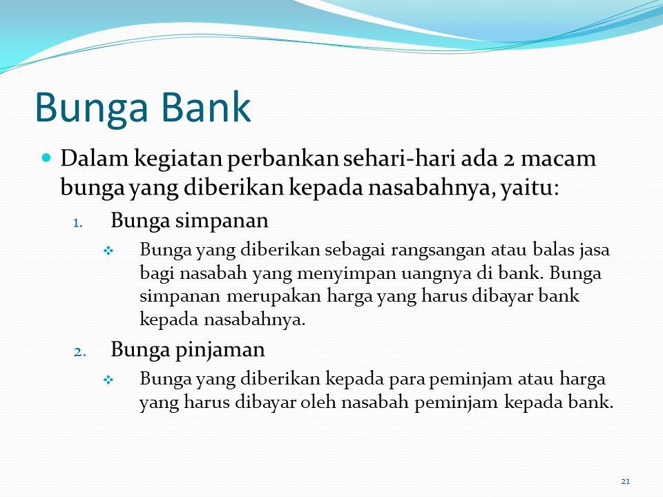Bunga Bank Dalam kegiatan perbankan sehari-hari ada 2 macam bunga yang diberikan kepada nasabahnya, yaitu: 1. Bunga simpanan  Bunga yang diberikan se