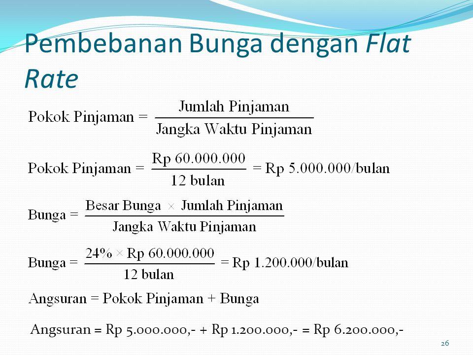 Pembebanan Bunga dengan Flat Rate 26 Angsuran = Rp 5.000.000,- + Rp 1.200.000,- = Rp 6.200.000,-