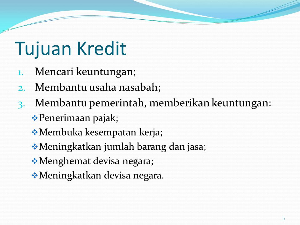 Tujuan Kredit 1. Mencari keuntungan; 2. Membantu usaha nasabah; 3. Membantu pemerintah, memberikan keuntungan:  Penerimaan pajak;  Membuka kesempata