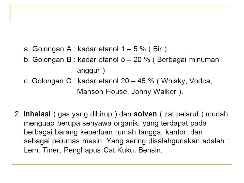 a. Golongan A : kadar etanol 1 – 5 % ( Bir ). b. Golongan B : kadar etanol 5 – 20 % ( Berbagai minuman anggur ) c. Golongan C : kadar etanol 20 – 45 %