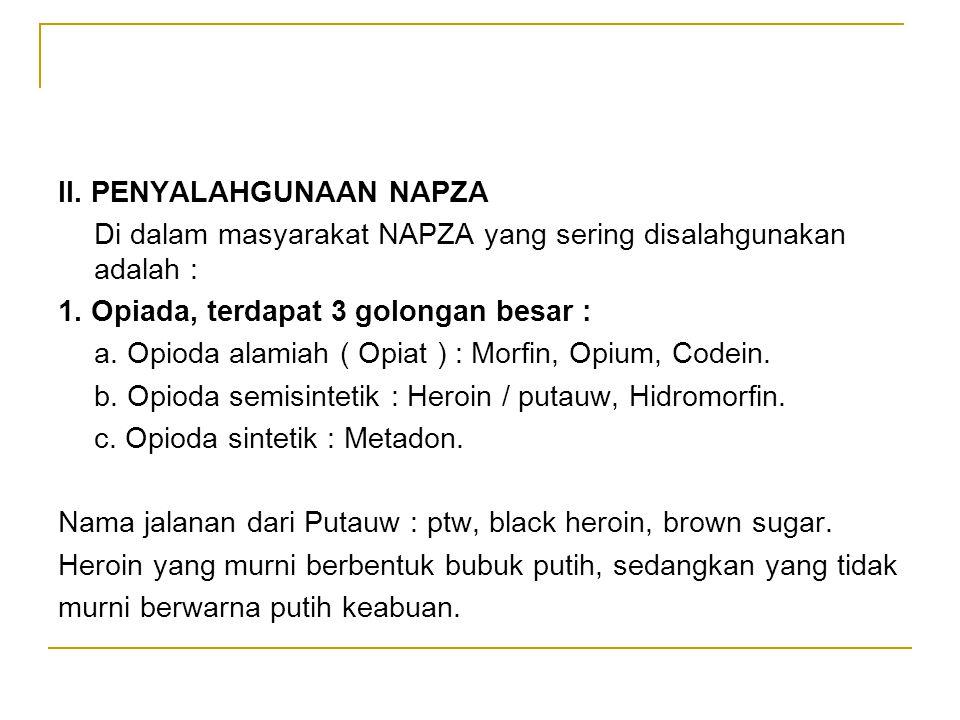 II. PENYALAHGUNAAN NAPZA Di dalam masyarakat NAPZA yang sering disalahgunakan adalah : 1. Opiada, terdapat 3 golongan besar : a. Opioda alamiah ( Opia