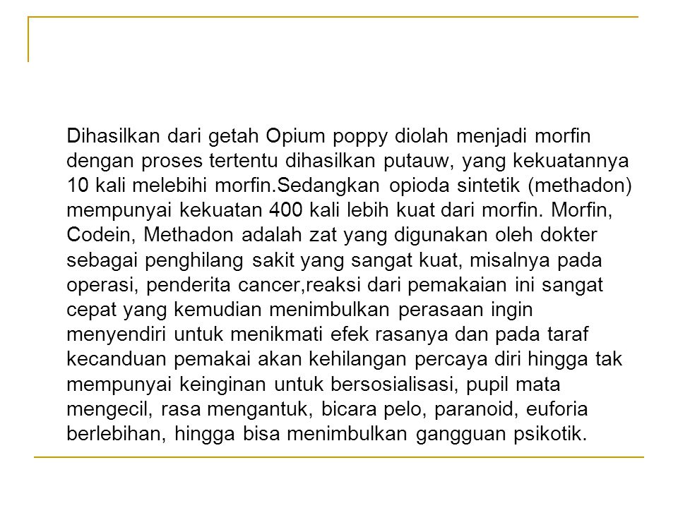 Dihasilkan dari getah Opium poppy diolah menjadi morfin dengan proses tertentu dihasilkan putauw, yang kekuatannya 10 kali melebihi morfin.Sedangkan opioda sintetik (methadon) mempunyai kekuatan 400 kali lebih kuat dari morfin.