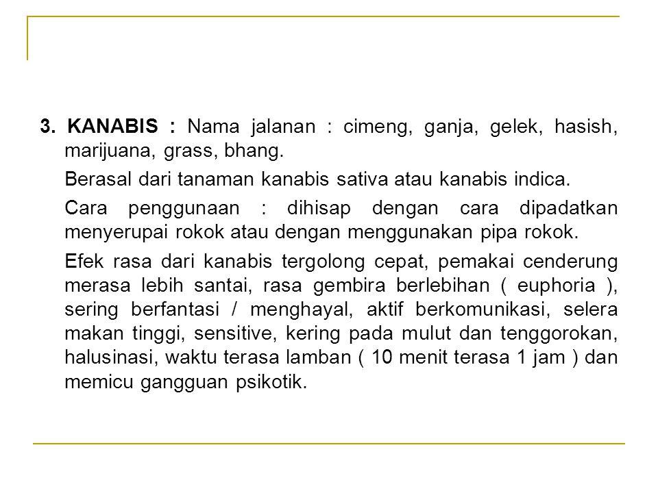 3. KANABIS : Nama jalanan : cimeng, ganja, gelek, hasish, marijuana, grass, bhang. Berasal dari tanaman kanabis sativa atau kanabis indica. Cara pengg