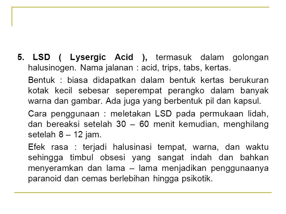 5. LSD ( Lysergic Acid ), termasuk dalam golongan halusinogen. Nama jalanan : acid, trips, tabs, kertas. Bentuk : biasa didapatkan dalam bentuk kertas