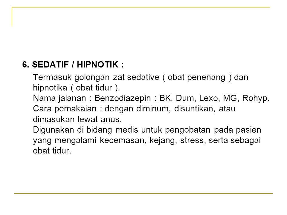 6. SEDATIF / HIPNOTIK : Termasuk golongan zat sedative ( obat penenang ) dan hipnotika ( obat tidur ). Nama jalanan : Benzodiazepin : BK, Dum, Lexo, M